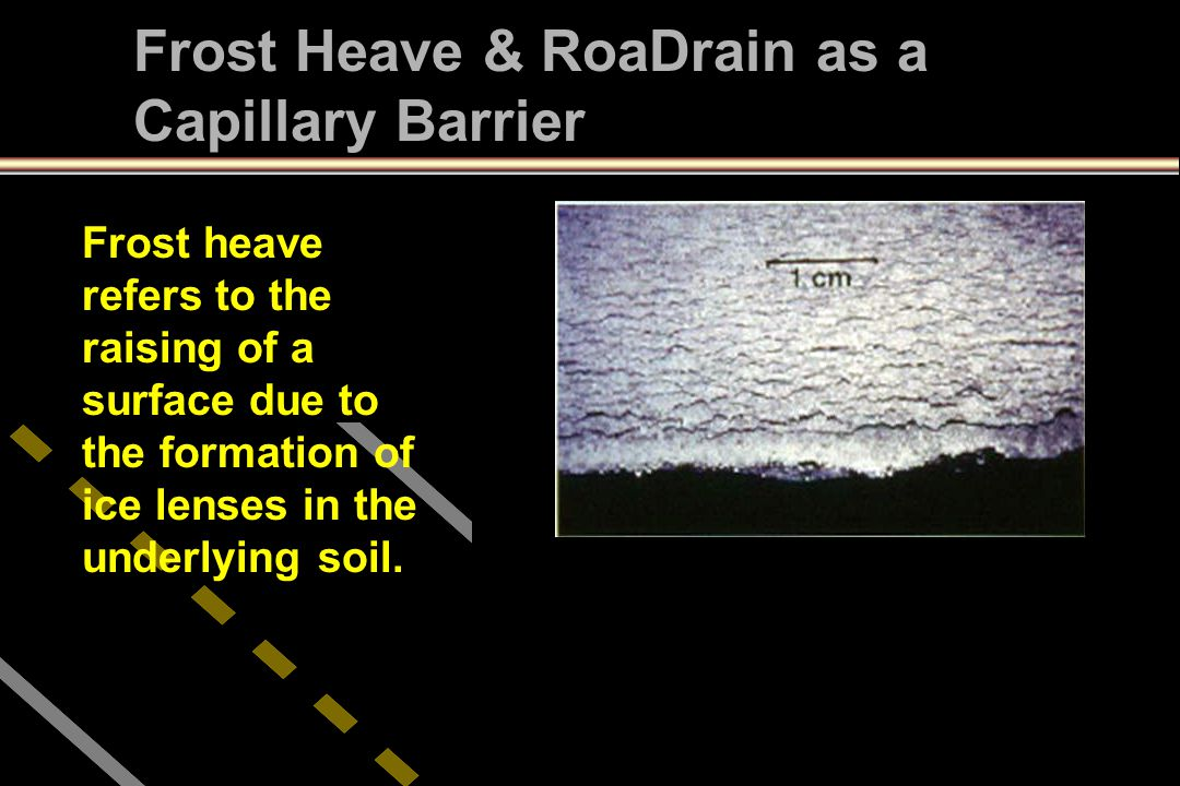 Frost heave refers to the raising of a surface due to the formation of ice lenses in the underlying soil. Frost Heave & RoaDrain as a Capillary Barrie