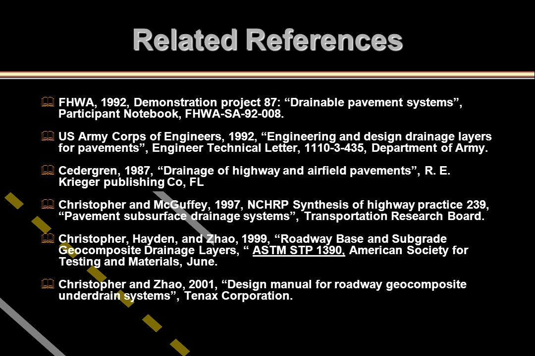 """Related References   FHWA, 1992, Demonstration project 87: """"Drainable pavement systems"""", Participant Notebook, FHWA-SA-92-008.   US Army Corps of"""