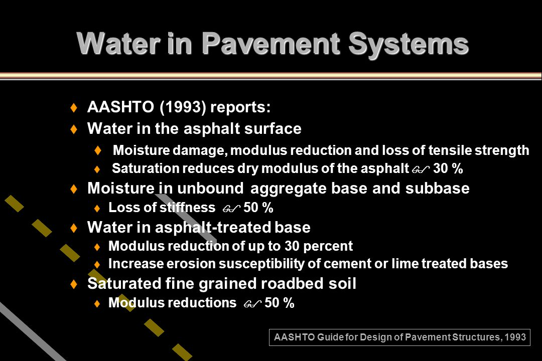 Water in Pavement Systems t t AASHTO (1993) reports: t t Water in the asphalt surface t t Moisture damage, modulus reduction and loss of tensile stren