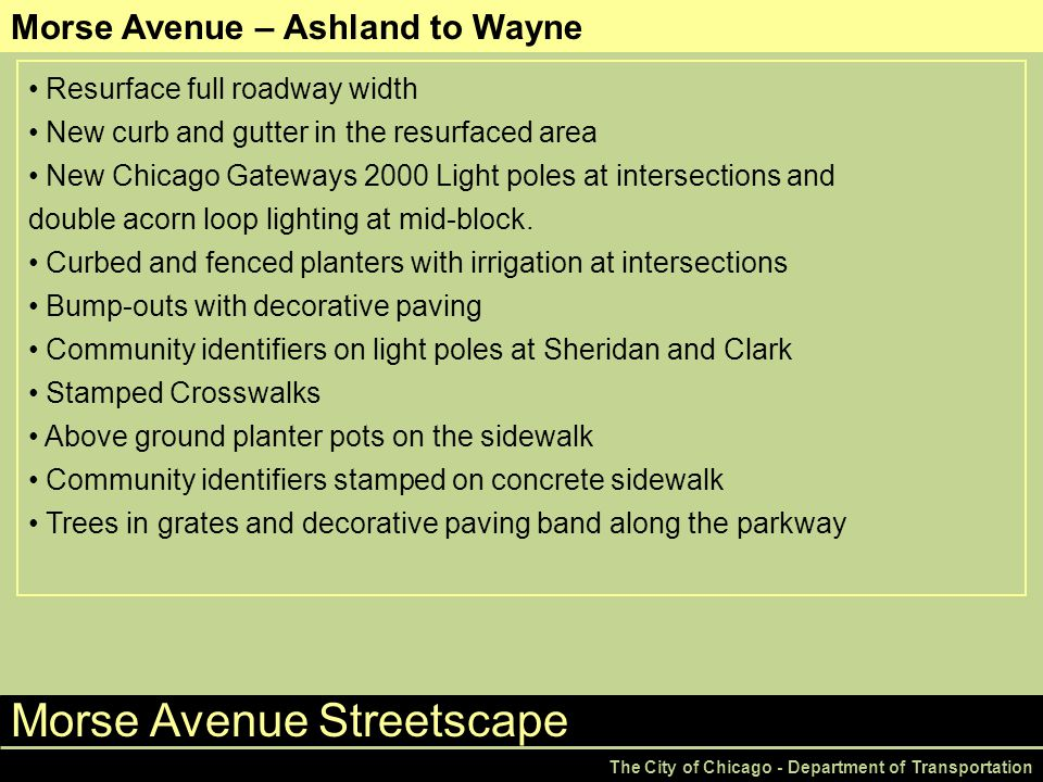 Morse Avenue Streetscape The City of Chicago - Department of Transportation Morse Avenue – Ashland to Wayne Resurface full roadway width New curb and gutter in the resurfaced area New Chicago Gateways 2000 Light poles at intersections and double acorn loop lighting at mid-block.