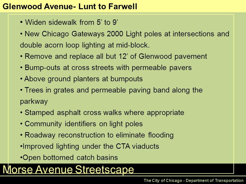 Morse Avenue Streetscape The City of Chicago - Department of Transportation Glenwood Avenue- Lunt to Farwell Widen sidewalk from 5' to 9' New Chicago Gateways 2000 Light poles at intersections and double acorn loop lighting at mid-block.