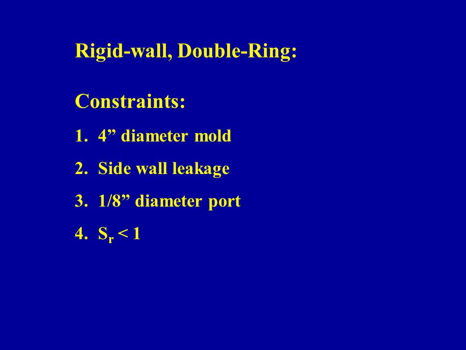 Constraints: 1.4 diameter mold 2.Side wall leakage 3.1/8 diameter port 4.S r < 1 Rigid-wall, Double-Ring: