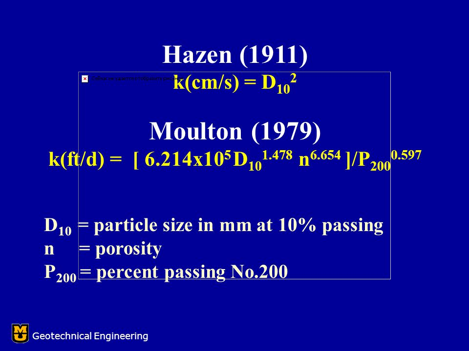 Hazen (1911) k(cm/s) = D 10 2 Moulton (1979) k(ft/d) = [ 6.214x10 5 D 10 1.478 n 6.654 ]/P 200 0.597 D 10 = particle size in mm at 10% passing n = porosity P 200 = percent passing No.200 Geotechnical Engineering
