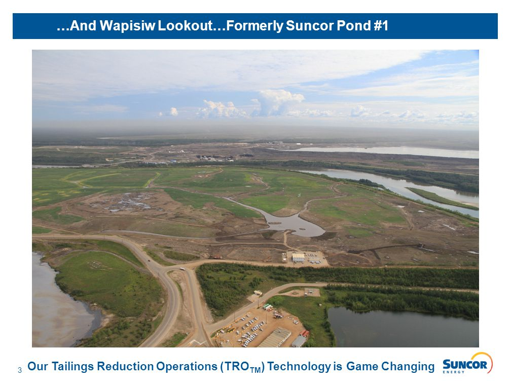 3 …And Wapisiw Lookout…Formerly Suncor Pond #1 Our Tailings Reduction Operations (TRO TM ) Technology is Game Changing
