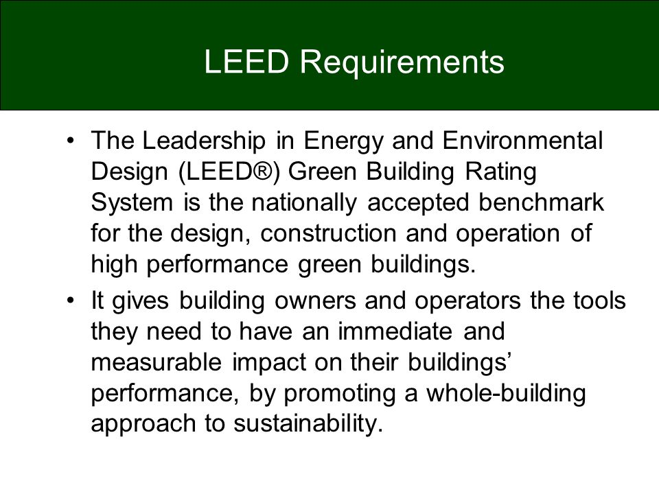 LEED Requirements The Leadership in Energy and Environmental Design (LEED®) Green Building Rating System is the nationally accepted benchmark for the
