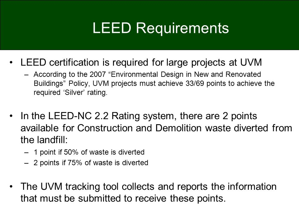 "LEED Requirements LEED certification is required for large projects at UVM –According to the 2007 ""Environmental Design in New and Renovated Buildings"