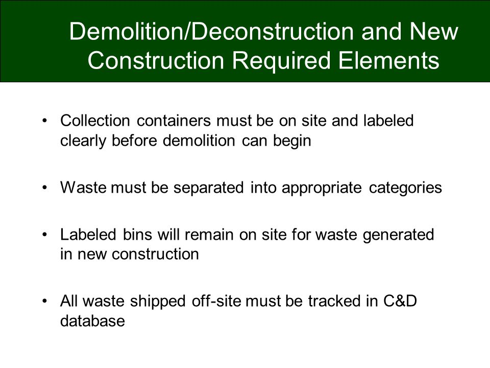 Demolition/Deconstruction and New Construction Required Elements Collection containers must be on site and labeled clearly before demolition can begin