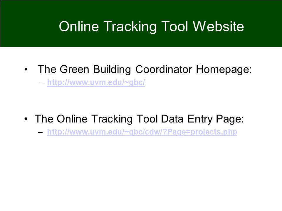Online Tracking Tool Website The Green Building Coordinator Homepage: –http://www.uvm.edu/~gbc/http://www.uvm.edu/~gbc/ The Online Tracking Tool Data