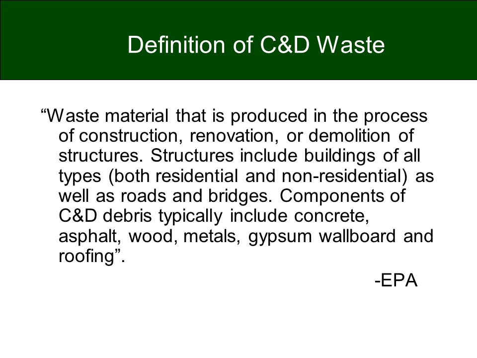 "Definition of C&D Waste ""Waste material that is produced in the process of construction, renovation, or demolition of structures. Structures include b"