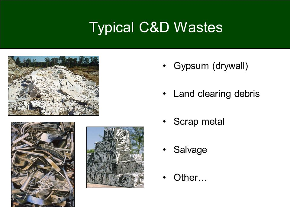 Typical C&D Wastes Gypsum (drywall) Land clearing debris Scrap metal Salvage Other…