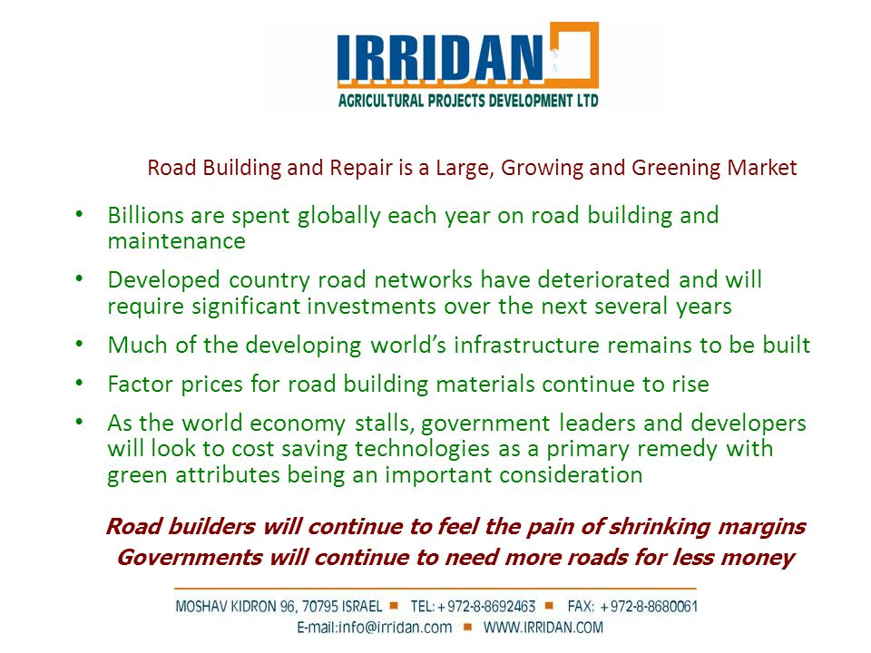 Road Building and Repair is a Large, Growing and Greening Market Billions are spent globally each year on road building and maintenance Developed country road networks have deteriorated and will require significant investments over the next several years Much of the developing world's infrastructure remains to be built Factor prices for road building materials continue to rise As the world economy stalls, government leaders and developers will look to cost saving technologies as a primary remedy with green attributes being an important consideration Road builders will continue to feel the pain of shrinking margins Governments will continue to need more roads for less money