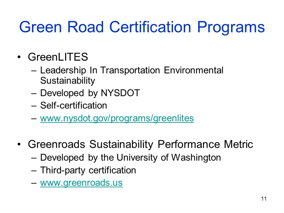 11 Green Road Certification Programs GreenLITES –Leadership In Transportation Environmental Sustainability –Developed by NYSDOT –Self-certification –www.nysdot.gov/programs/greenliteswww.nysdot.gov/programs/greenlites Greenroads Sustainability Performance Metric –Developed by the University of Washington –Third-party certification –www.greenroads.uswww.greenroads.us