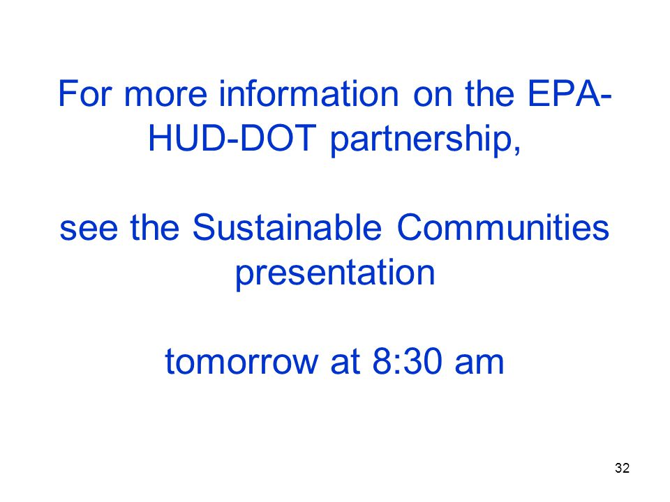 32 For more information on the EPA- HUD-DOT partnership, see the Sustainable Communities presentation tomorrow at 8:30 am