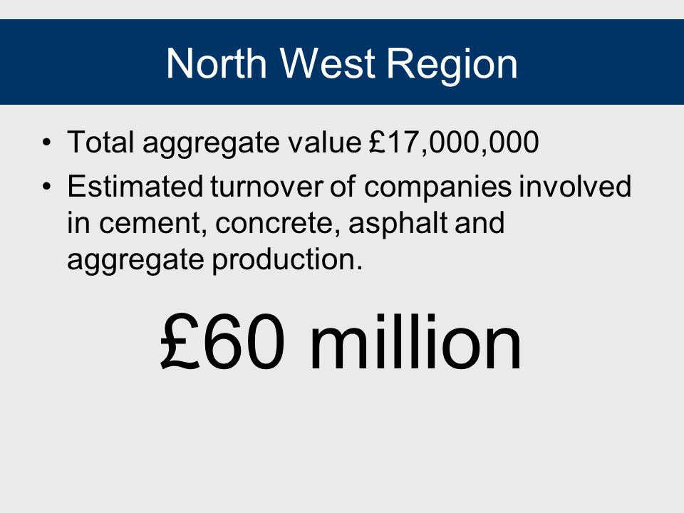 North West Region Total aggregate value £17,000,000 Estimated turnover of companies involved in cement, concrete, asphalt and aggregate production.