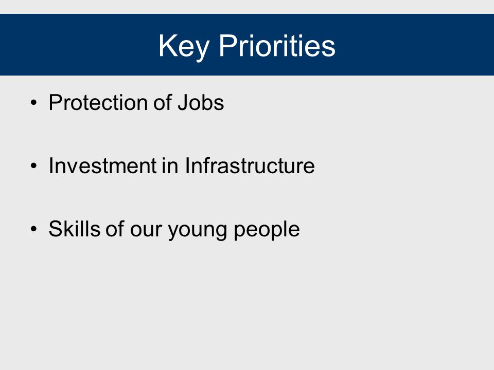 Key Priorities Protection of Jobs Investment in Infrastructure Skills of our young people
