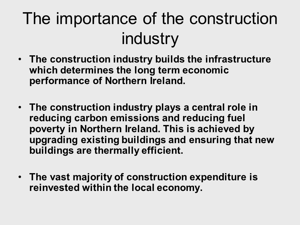 The importance of the construction industry The construction industry builds the infrastructure which determines the long term economic performance of Northern Ireland.