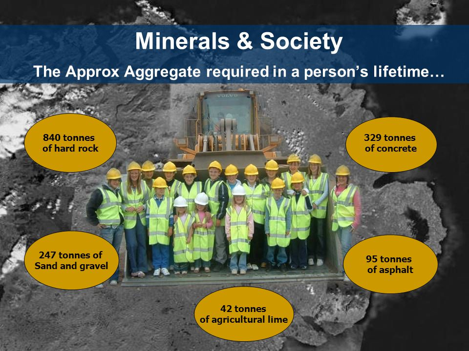 Minerals & Society The Approx Aggregate required in a person's lifetime… 840 tonnes of hard rock 247 tonnes of Sand and gravel 42 tonnes of agricultural lime 95 tonnes of asphalt 329 tonnes of concrete