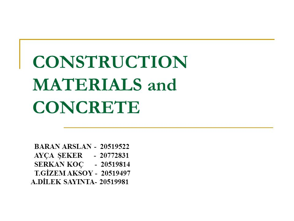 CONSTRUCTION MATERIALS and CONCRETE BARAN ARSLAN - 20519522 AYÇA ŞEKER - 20772831 SERKAN KOÇ - 20519814 T.GİZEM AKSOY - 20519497 A.DİLEK SAYINTA- 2051