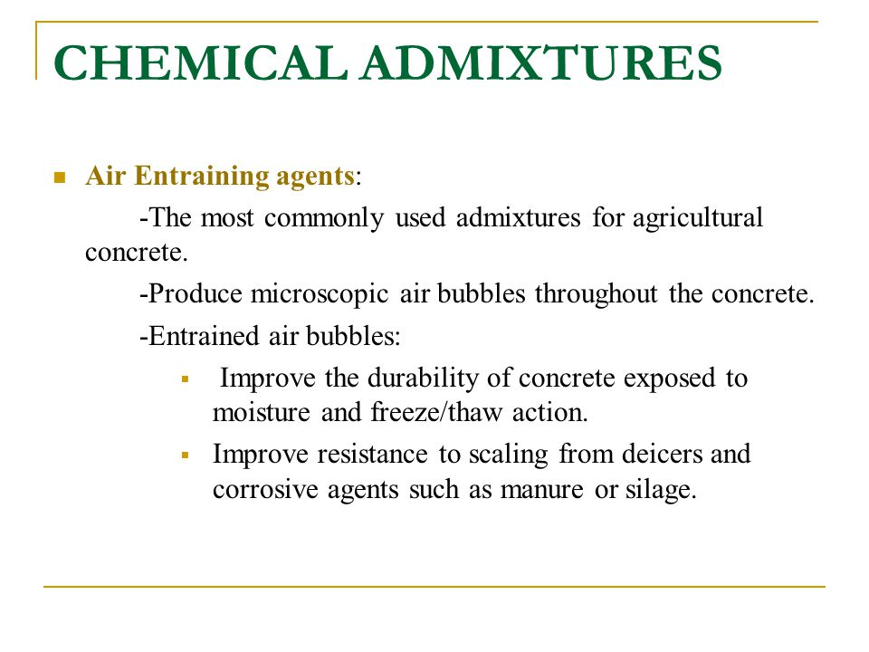 CHEMICAL ADMIXTURES Air Entraining agents: -The most commonly used admixtures for agricultural concrete. -Produce microscopic air bubbles throughout t