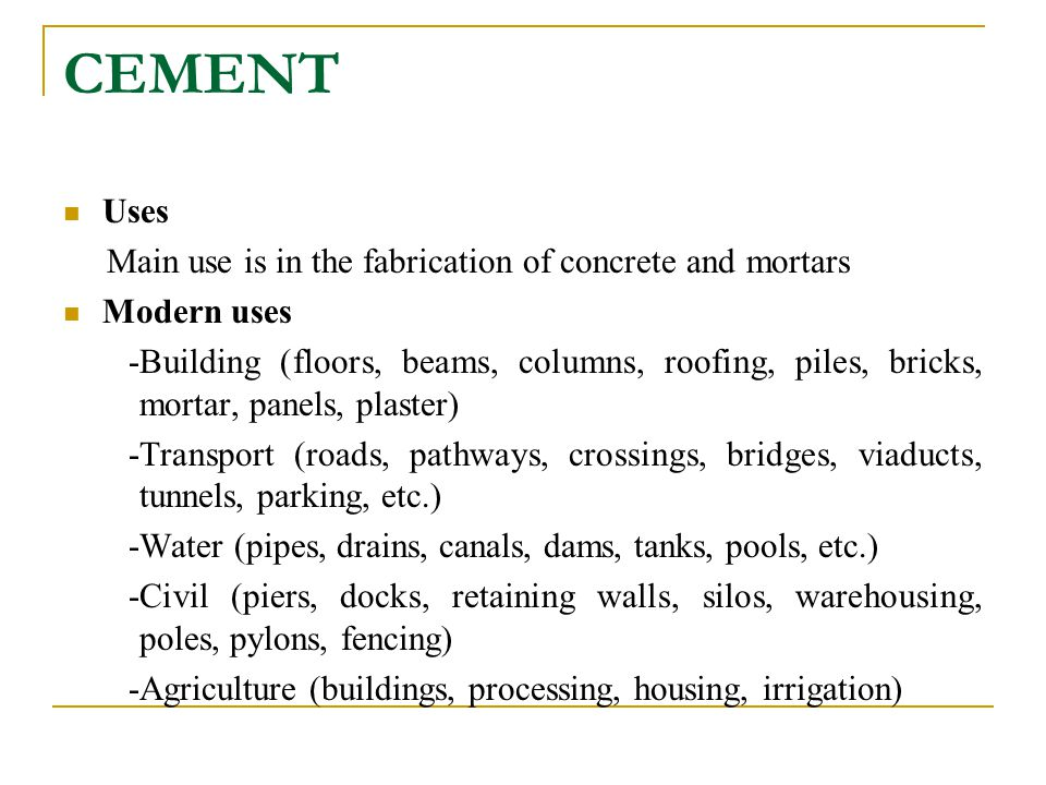 CEMENT Uses Main use is in the fabrication of concrete and mortars Modern uses -Building (floors, beams, columns, roofing, piles, bricks, mortar, pane