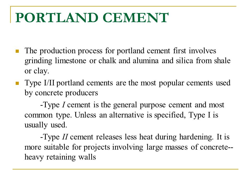 PORTLAND CEMENT The production process for portland cement first involves grinding limestone or chalk and alumina and silica from shale or clay. Type