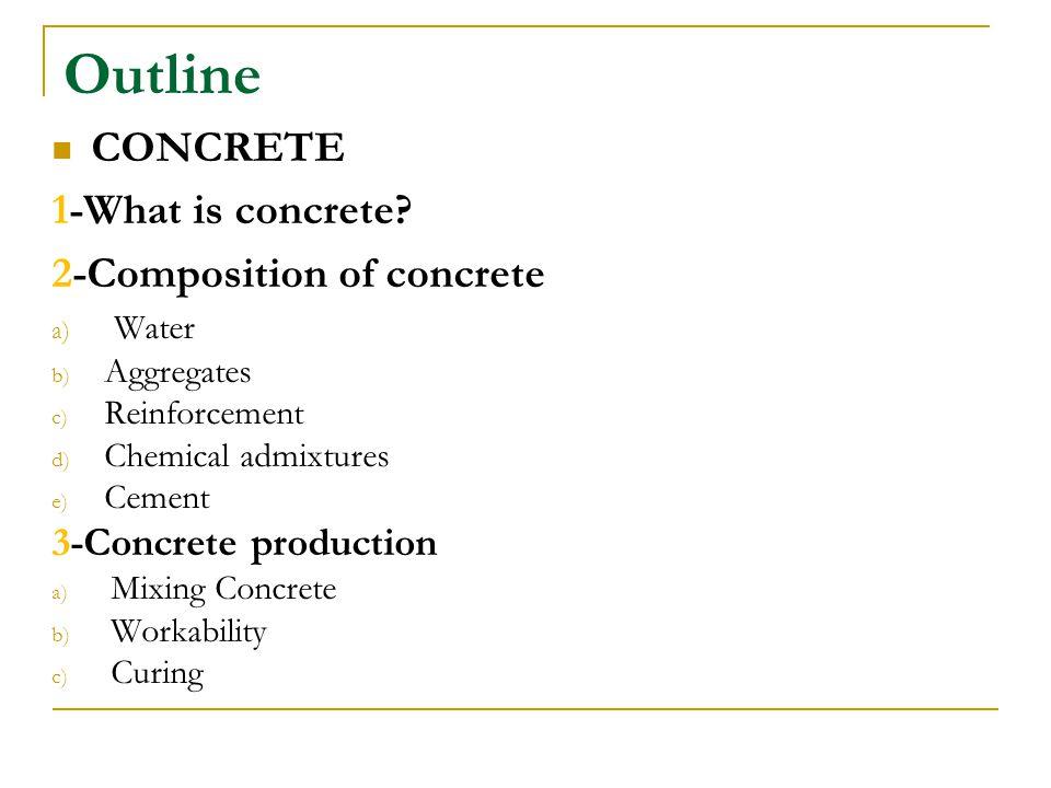Outline CONCRETE 1-What is concrete? 2-Composition of concrete a) Water b) Aggregates c) Reinforcement d) Chemical admixtures e) Cement 3-Concrete pro