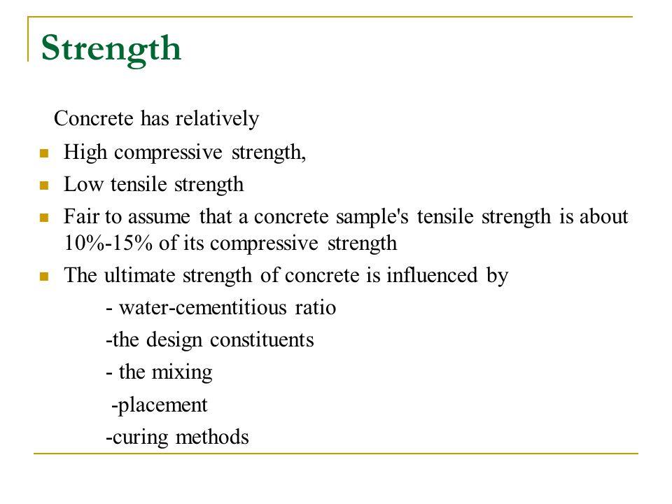 Strength Concrete has relatively High compressive strength, Low tensile strength Fair to assume that a concrete sample's tensile strength is about 10%