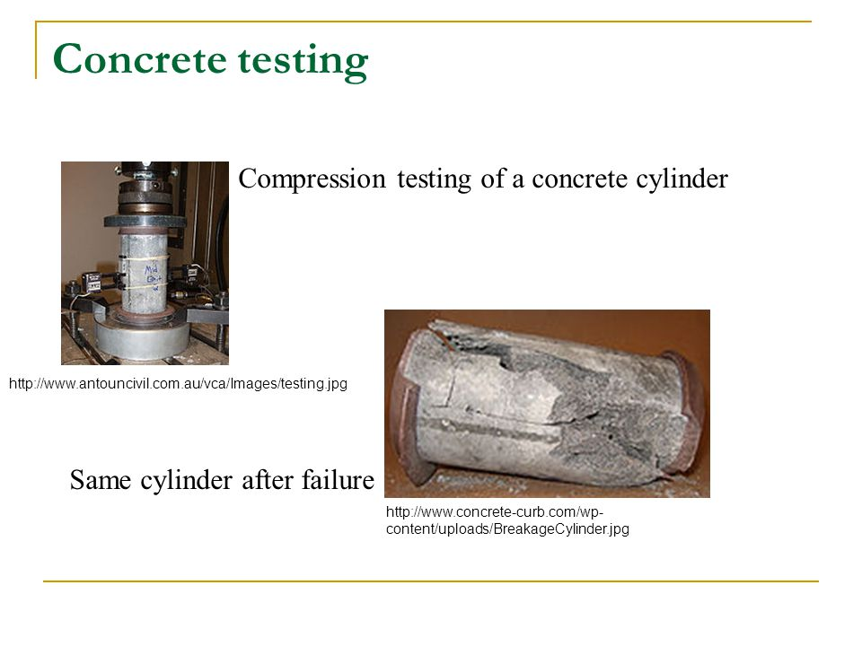 Concrete testing Compression testing of a concrete cylinder Same cylinder after failure http://www.antouncivil.com.au/vca/Images/testing.jpg http://ww
