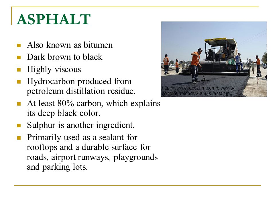 ASPHALT Also known as bitumen Dark brown to black Highly viscous Hydrocarbon produced from petroleum distillation residue. At least 80% carbon, which