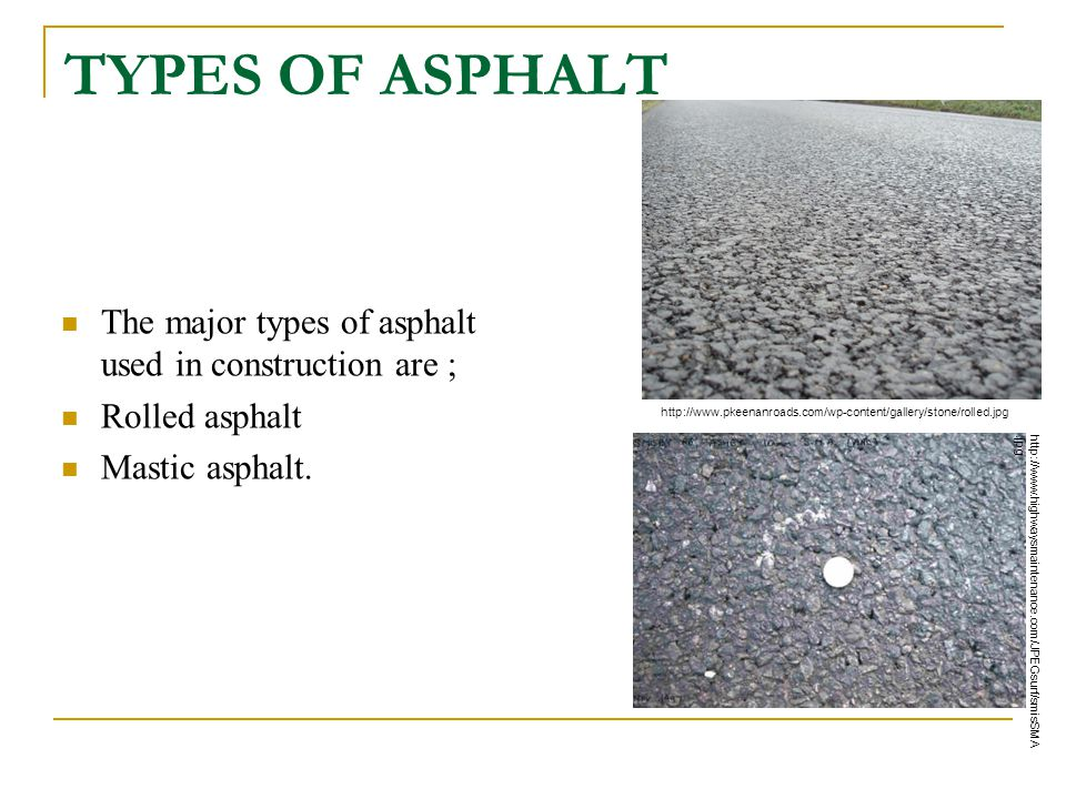 TYPES OF ASPHALT The major types of asphalt used in construction are ; Rolled asphalt Mastic asphalt. http://www.highwaysmaintenance.com/JPEGsurf/smis