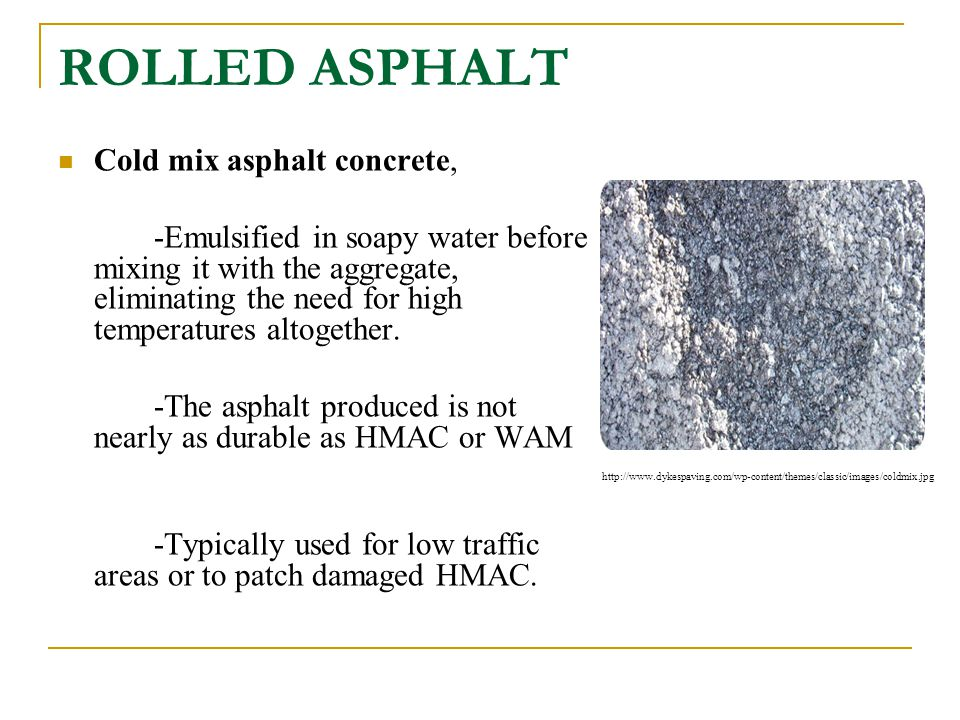 ROLLED ASPHALT Cold mix asphalt concrete, -Emulsified in soapy water before mixing it with the aggregate, eliminating the need for high temperatures a
