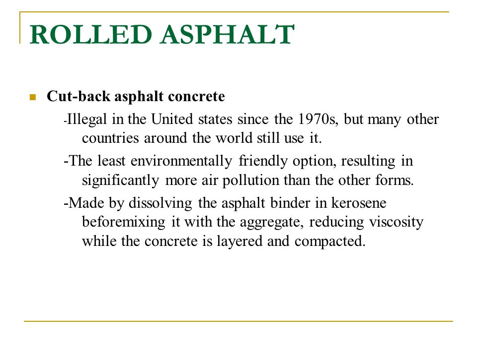ROLLED ASPHALT Cut-back asphalt concrete - Illegal in the United states since the 1970s, but many other countries around the world still use it. -The