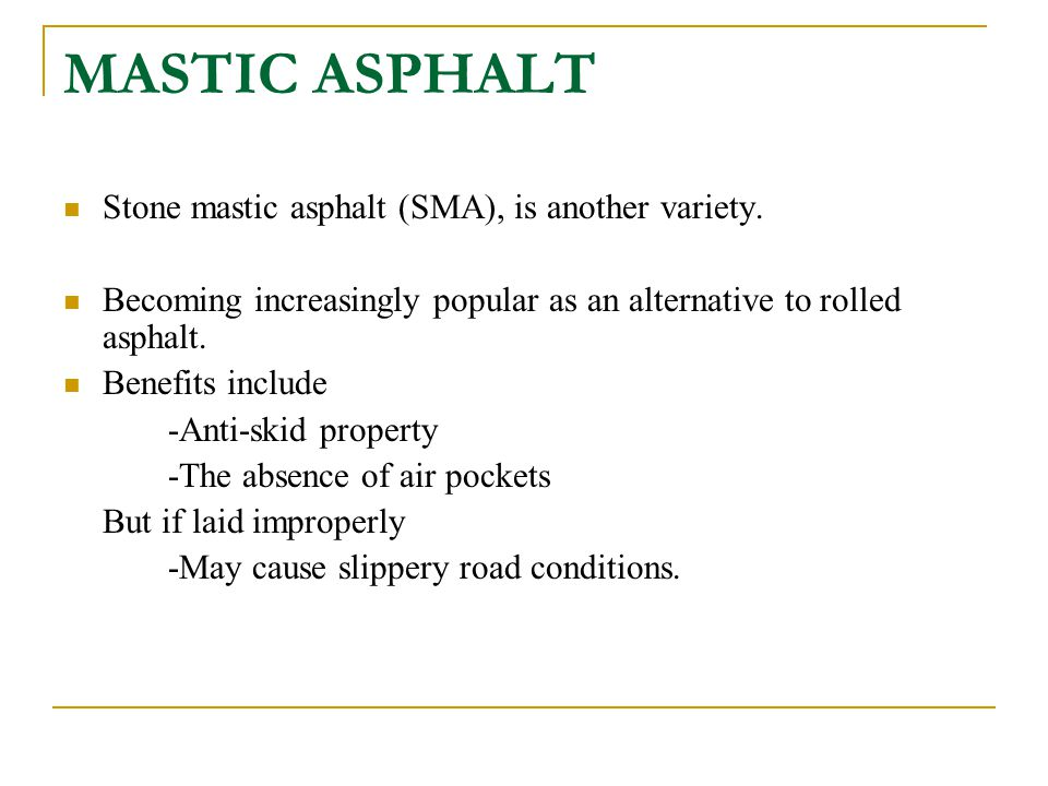 MASTIC ASPHALT Stone mastic asphalt (SMA), is another variety. Becoming increasingly popular as an alternative to rolled asphalt. Benefits include -An