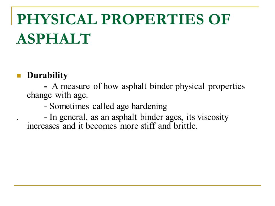 PHYSICAL PROPERTIES OF ASPHALT Durability - A measure of how asphalt binder physical properties change with age. - Sometimes called age hardening. - I