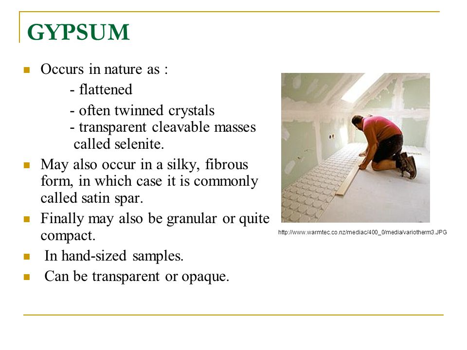GYPSUM Occurs in nature as : - flattened - often twinned crystals - transparent cleavable masses called selenite. May also occur in a silky, fibrous f