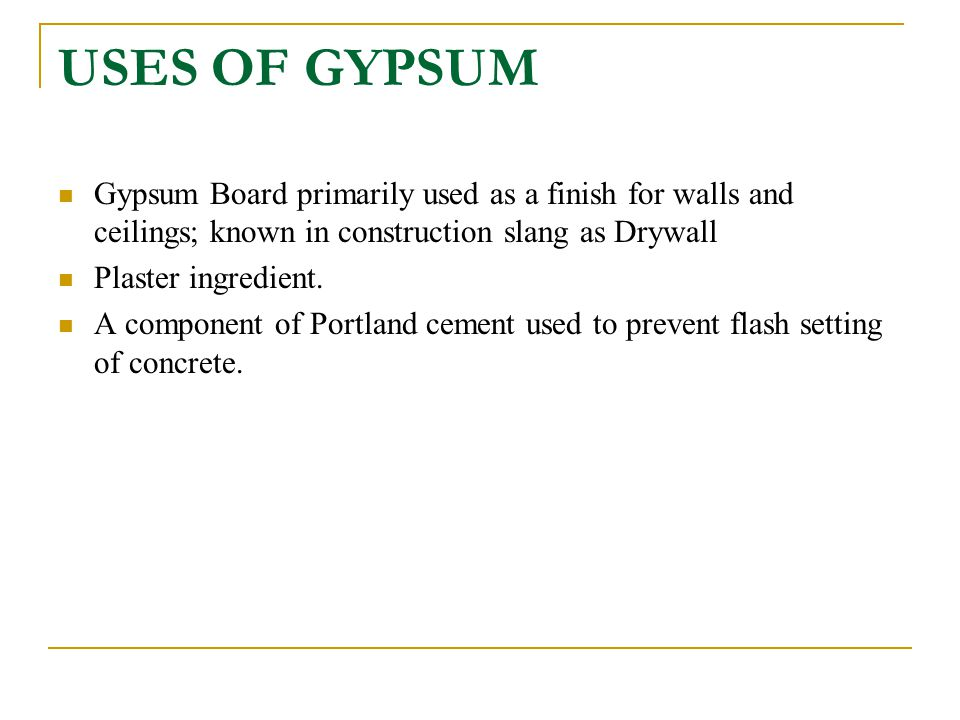 USES OF GYPSUM Gypsum Board primarily used as a finish for walls and ceilings; known in construction slang as Drywall Plaster ingredient. A component