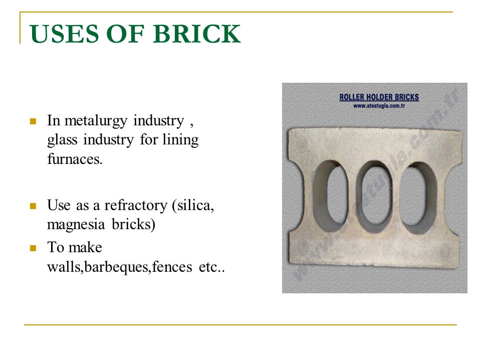 USES OF BRICK In metalurgy industry, glass industry for lining furnaces. Use as a refractory (silica, magnesia bricks) To make walls,barbeques,fences
