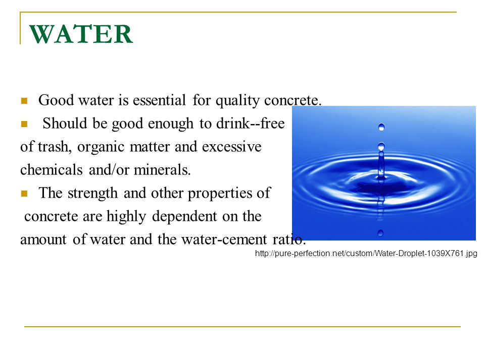 WATER Good water is essential for quality concrete. Should be good enough to drink--free of trash, organic matter and excessive chemicals and/or miner
