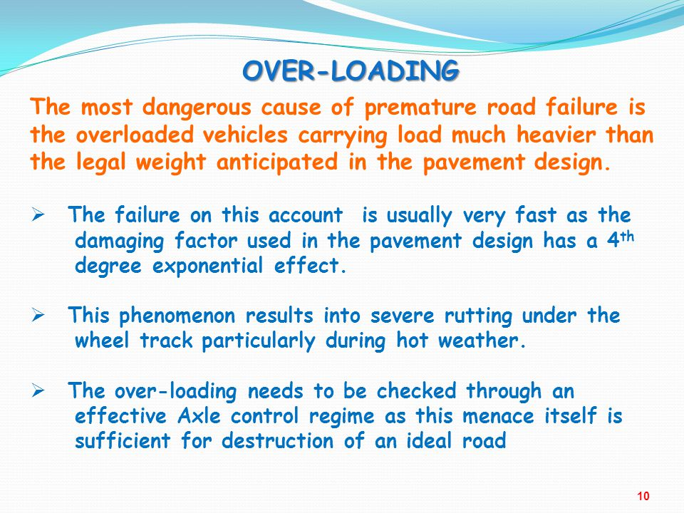 OVER-LOADING The most dangerous cause of premature road failure is the overloaded vehicles carrying load much heavier than the legal weight anticipate