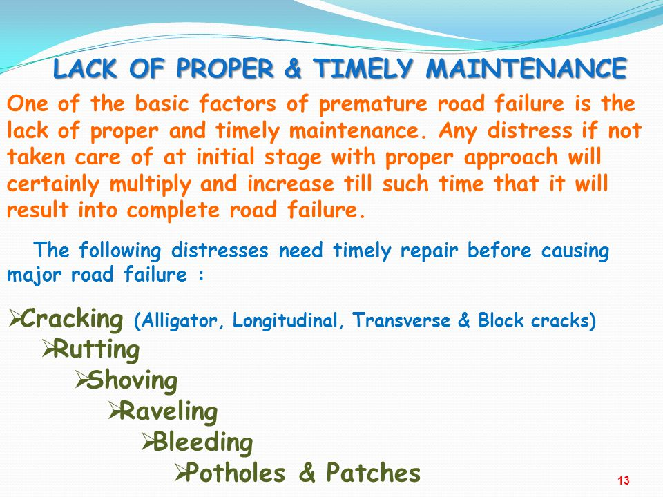 LACK OF PROPER & TIMELY MAINTENANCE One of the basic factors of premature road failure is the lack of proper and timely maintenance. Any distress if n