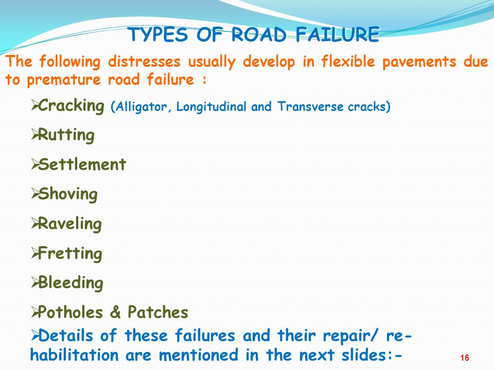TYPES OF ROAD FAILURE The following distresses usually develop in flexible pavements due to premature road failure :  Cracking (Alligator, Longitudin
