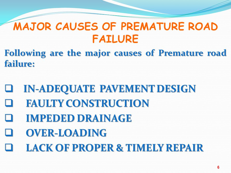 Following are the major causes of Premature road failure:  IN-ADEQUATE PAVEMENT DESIGN  FAULTY CONSTRUCTION  IMPEDED DRAINAGE  OVER-LOADING  LACK