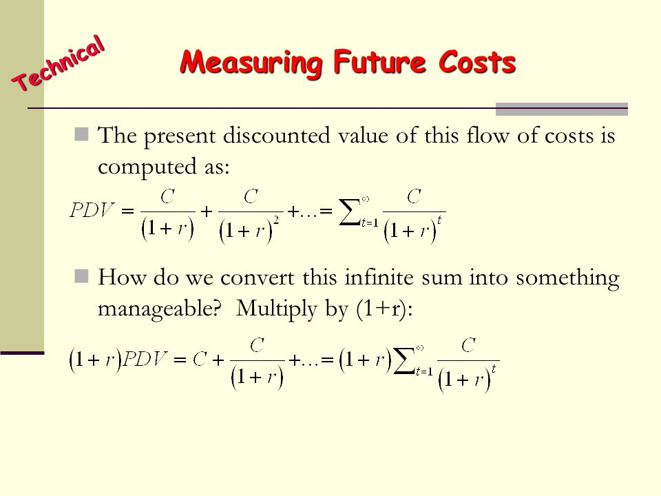 Measuring Future Costs The present discounted value of this flow of costs is computed as: How do we convert this infinite sum into something manageabl