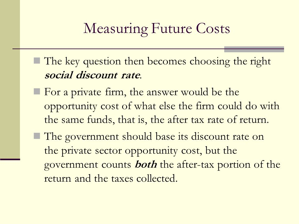 Measuring Future Costs The key question then becomes choosing the right social discount rate. For a private firm, the answer would be the opportunity