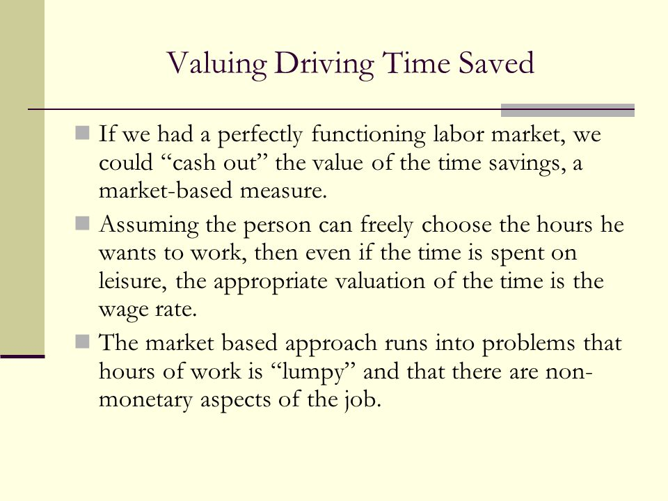 """Valuing Driving Time Saved If we had a perfectly functioning labor market, we could """"cash out"""" the value of the time savings, a market-based measure."""