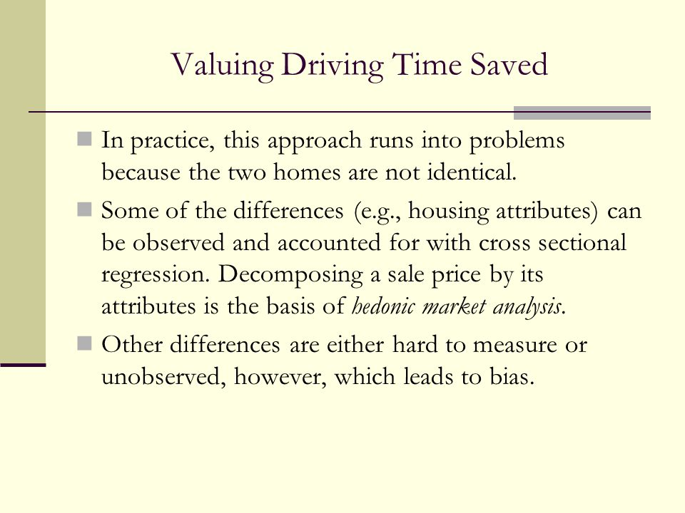 Valuing Driving Time Saved In practice, this approach runs into problems because the two homes are not identical. Some of the differences (e.g., housi