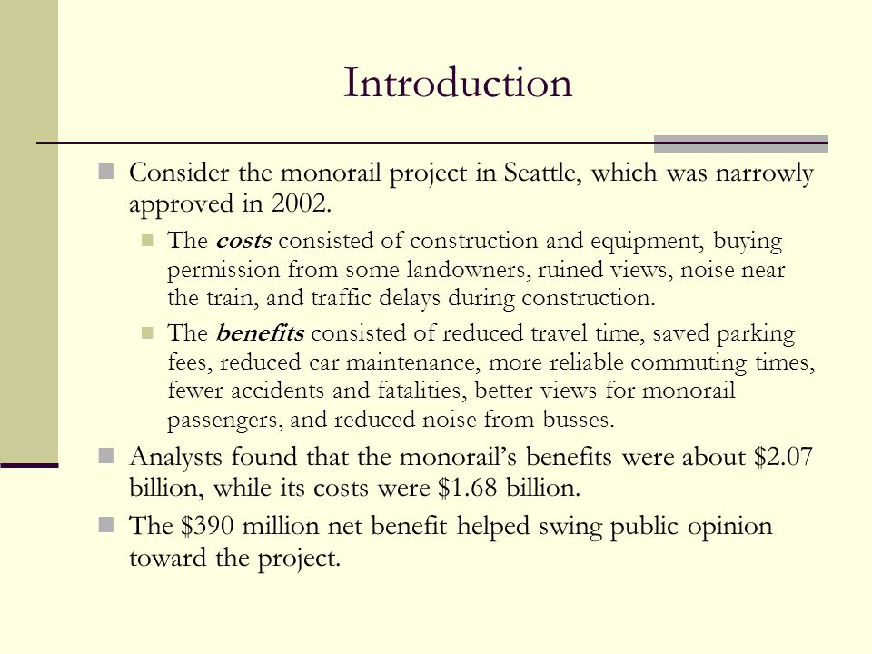 Introduction Consider the monorail project in Seattle, which was narrowly approved in 2002. The costs consisted of construction and equipment, buying