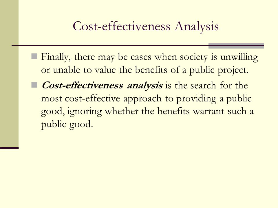 Cost-effectiveness Analysis Finally, there may be cases when society is unwilling or unable to value the benefits of a public project. Cost-effectiven