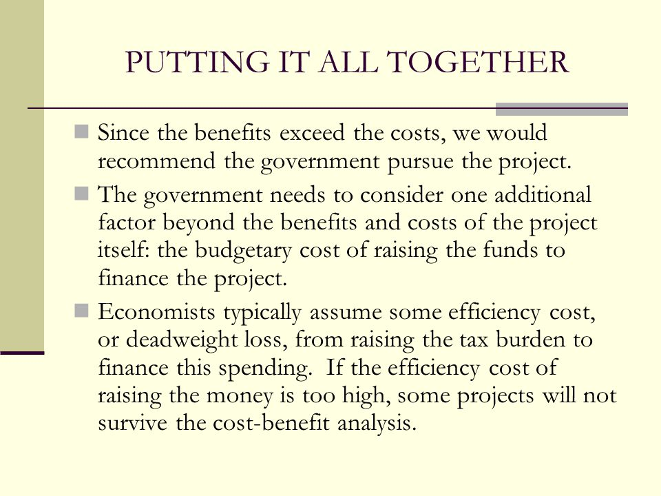 PUTTING IT ALL TOGETHER Since the benefits exceed the costs, we would recommend the government pursue the project. The government needs to consider on