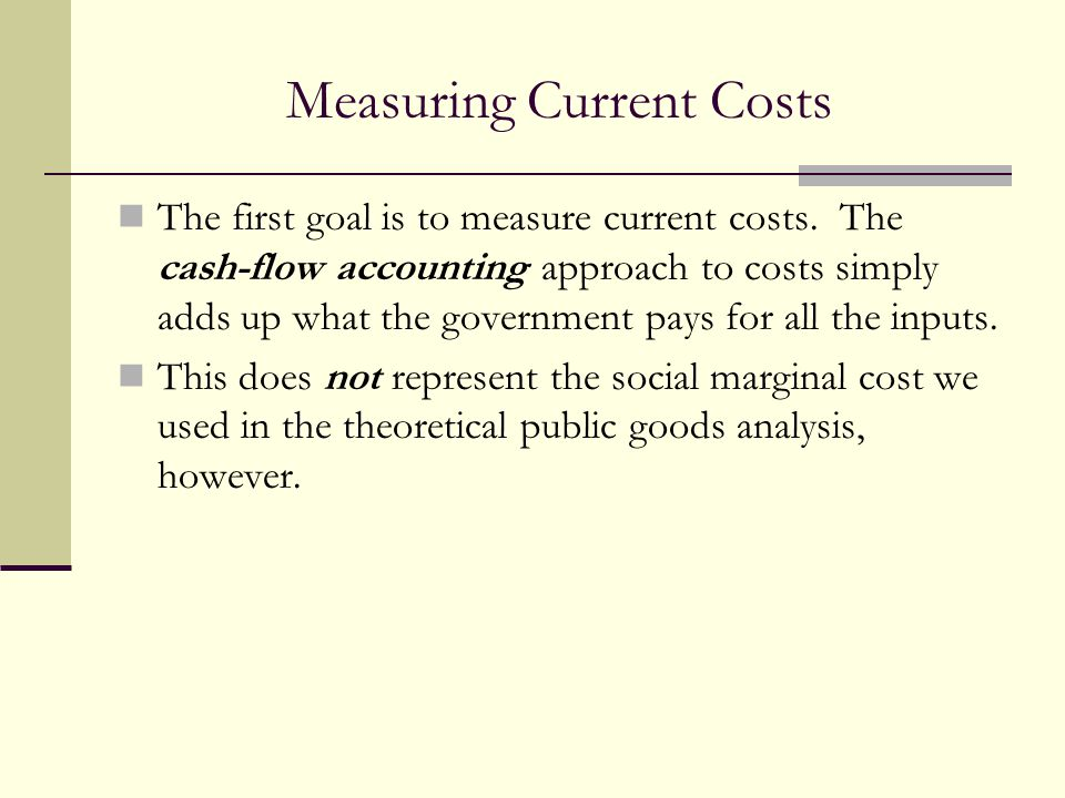 Measuring Current Costs The first goal is to measure current costs. The cash-flow accounting approach to costs simply adds up what the government pays
